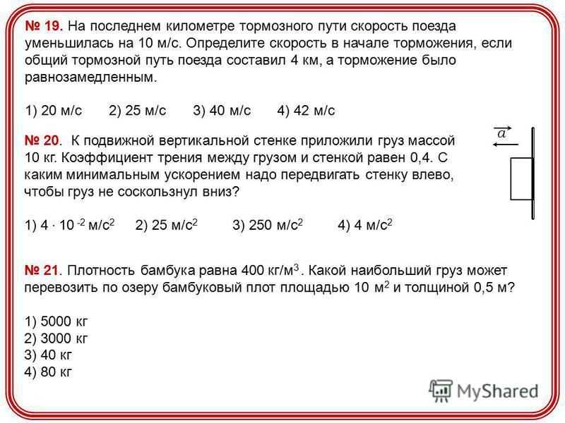 19. На последнем километре тормозного пути скорость поезда уменьшилась на 10 м/с. Определите скорость в начале торможения, если общий тормозной путь поезда составил 4 км, а торможение было равнозамедленным. 1) 20 м/с 2) 25 м/с 3) 40 м/с 4) 42 м/с 20.