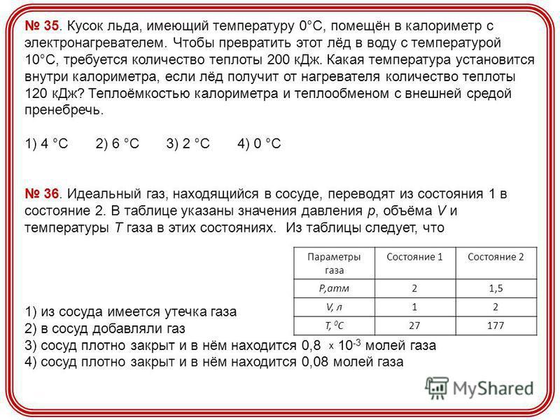 35. Кусок льда, имеющий температуру 0°С, помещён в калориметр с электронагревателем. Чтобы превратить этот лёд в воду с температурой 10°С, требуется количество теплоты 200 к Дж. Какая температура установится внутри калориметра, если лёд получит от на