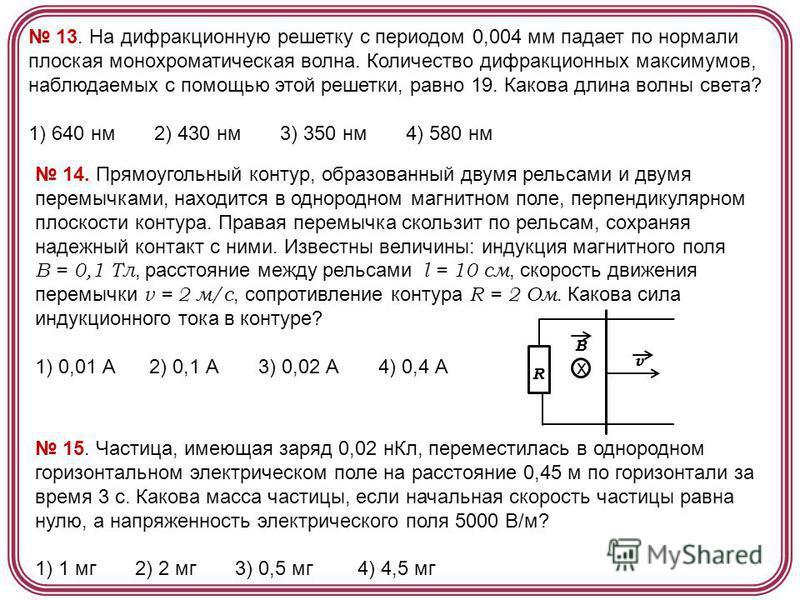 13. На дифракционную решетку с периодом 0,004 мм падает по нормали плоская монохроматическая волна. Количество дифракционных максимумов, наблюдаемых с помощью этой решетки, равно 19. Какова длина волны света? 1) 640 нм 2) 430 нм 3) 350 нм 4) 580 нм 1