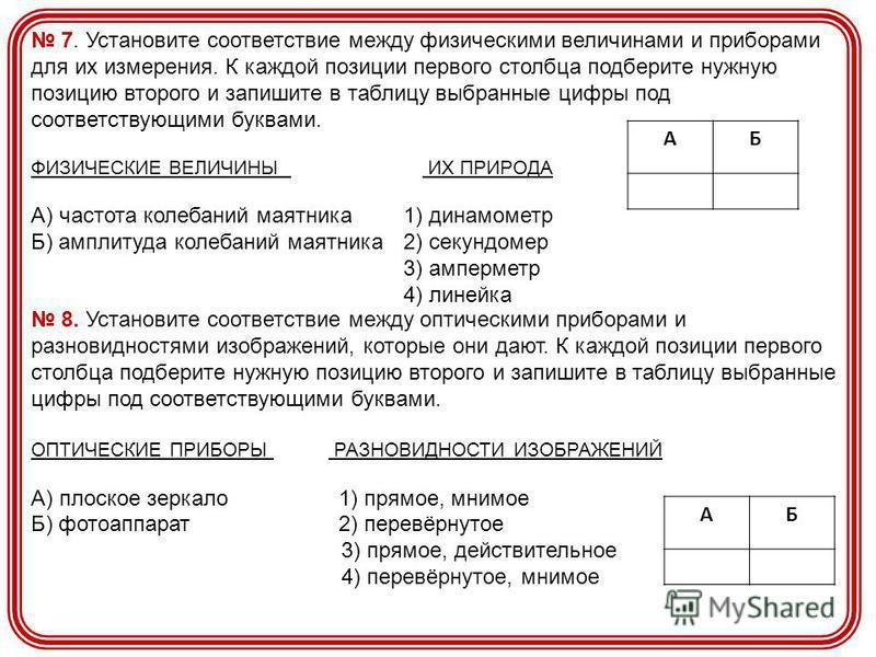 7. Установите соответствие между физическими величинами и приборами для их измерения. К каждой позиции первого столбца подберите нужную позицию второго и запишите в таблицу выбранные цифры под соответствующими буквами. ФИЗИЧЕСКИЕ ВЕЛИЧИНЫ ИХ ПРИРОДА