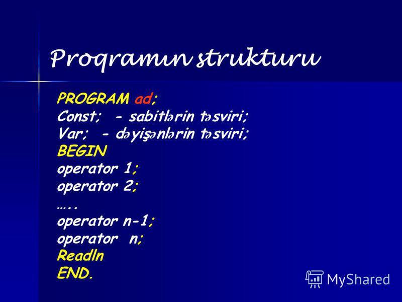 Proqramın strukturu PROGRAM ad; Const; - sabitl ə rin t ə sviri; Var; - d ə yiş ə nl ə rin t ə sviri; BEGIN operator 1; operator 2; ….. operator n-1; operator n; Readln END.