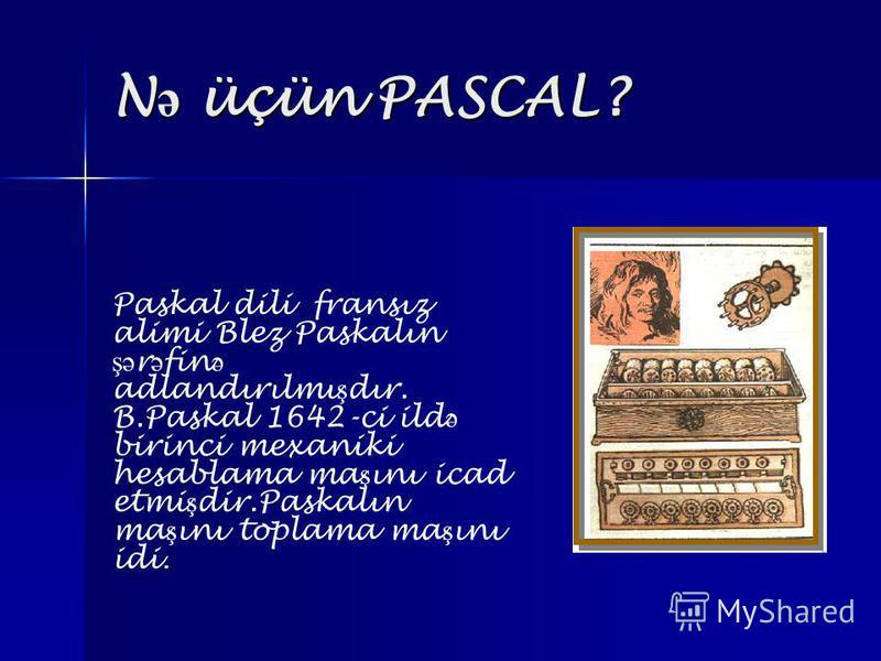 N ə üçün PASCAL? Paskal dili fransız alimi Blez Paskalın şə r ə fin ə adlandırılmı ş dır. B.Paskal 1642-ci ild ə birinci mexaniki hesablama ma ş ını icad etmi ş dir.Paskalın ma ş ını toplama ma ş ını idi.