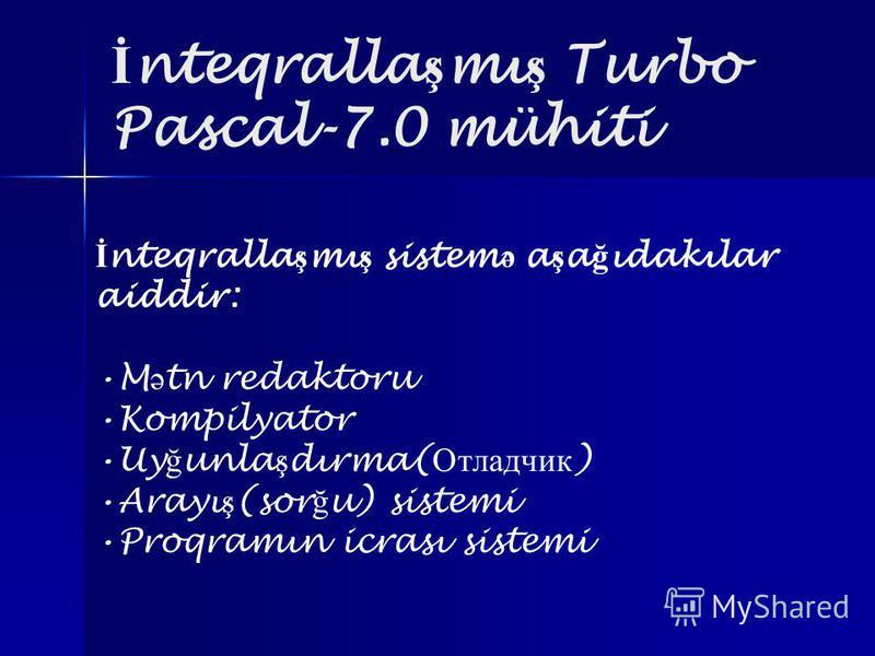 İ nteqralla ş mı ş Turbo Pascal-7.0 mühiti İ nteqralla ş mı ş sistem ə a ş a ğ ıdakılar aiddir: M ə tn redaktoru Kompilyator Uy ğ unla ş dırma( Отладчик ) Arayı ş (sor ğ u) sistemi Proqramın icrası sistemi