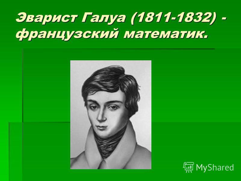 Эварист Галуа (1811-1832) - французский математик.