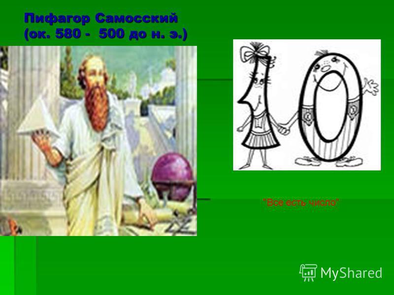 Пифагор Самосский (ок. 580 - 500 до н. э.) Все есть число