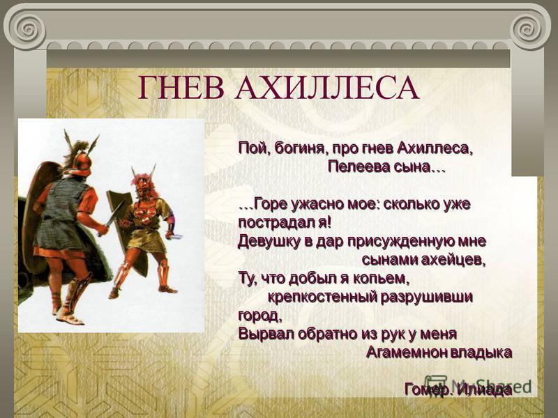 ГНЕВ АХИЛЛЕСА Пой, богиня, про гнев Ахиллеса, Пелеева сына… Пелеева сына… …Горе ужасно мое: сколько уже пострадал я! Девушку в дар присужденную мне сынами ахейцев, сынами ахейцев, Ту, что добыл я копьем, крепкостенный разрушивши город, крепкостенный