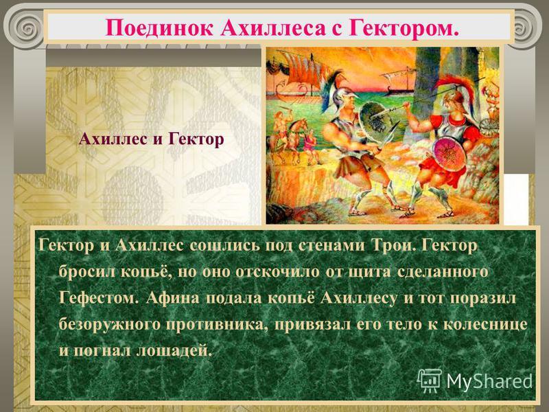 Гектор и Ахиллес сошлись под стенами Трои. Гектор бросил копьё, но оно отскочило от щита сделанного Гефестом. Афина подала копьё Ахиллесу и тот поразил безоружного противника, привязал его тело к колеснице и погнал лошадей. Поединок Ахиллеса с Гектор