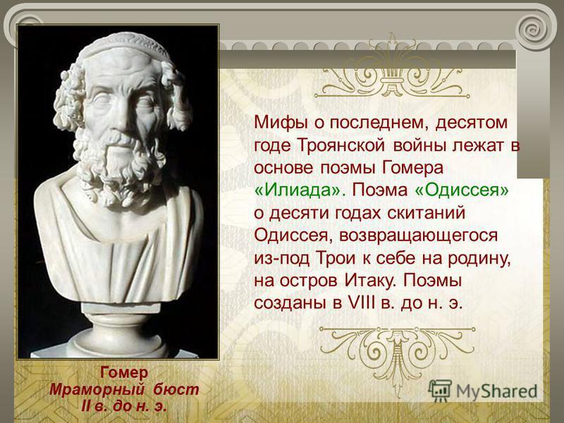Мифы о последнем, десятом годе Троянской войны лежат в основе поэмы Гомера «Илиада». Поэма «Одиссея» о десяти годах скитаний Одиссея, возвращающегося из-под Трои к себе на родину, на остров Итаку. Поэмы созданы в VIII в. до н. э. Гомер Мраморный бюст