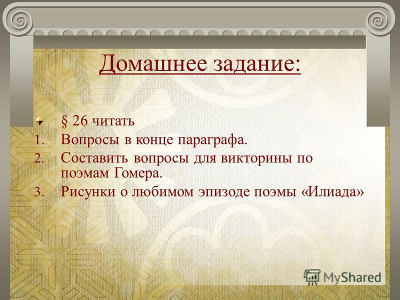 Домашнее задание: § 26 читать 1. Вопросы в конце параграфа. 2. Составить вопросы для викторины по поэмам Гомера. 3. Рисунки о любимом эпизоде поэмы «Илиада»