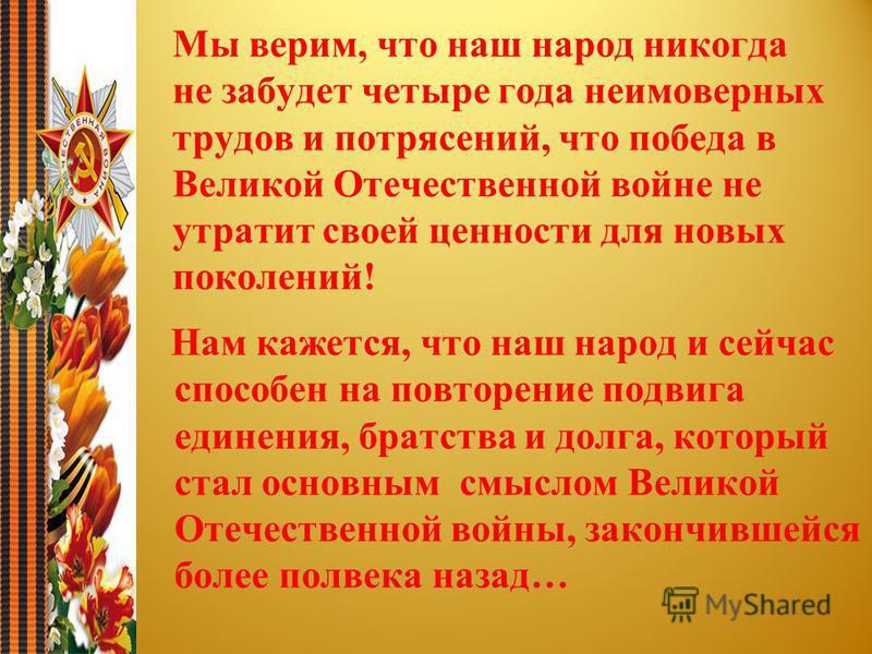 Мы верим, что наш народ никогда не забудет четыре года неимоверных трудов и потрясений, что победа в Великой Отечественной войне не утратит своей ценности для новых поколений! Нам кажется, что наш народ и сейчас способен на повторение подвига единени