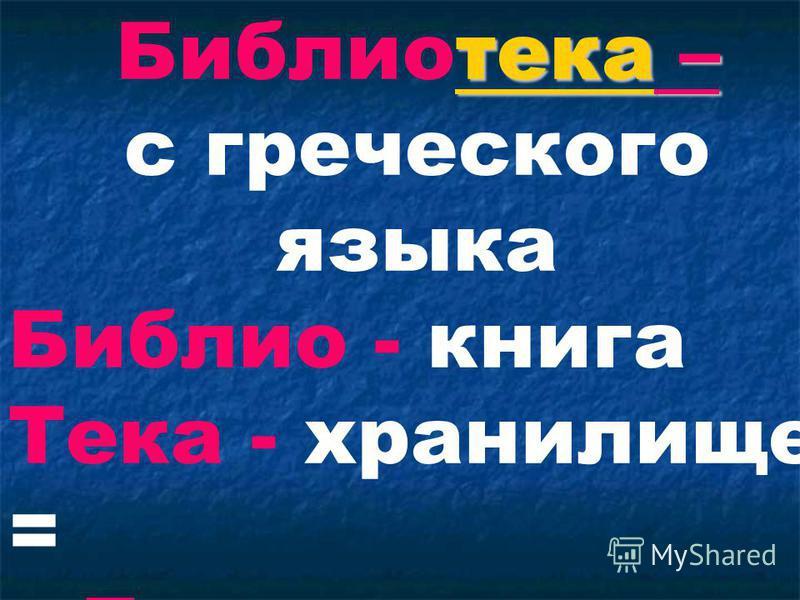 тека – Библиотека – с греческого языка Библио - книга Тека - хранилище = Дом, где живут книги
