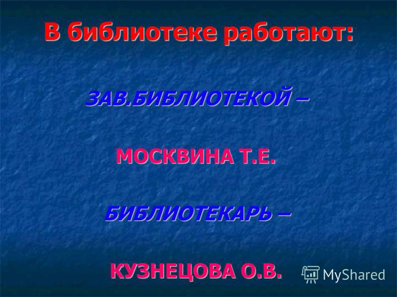 В библиотеке работают: ЗАВ.БИБЛИОТЕКОЙ – МОСКВИНА Т.Е. БИБЛИОТЕКАРЬ – КУЗНЕЦОВА О.В.