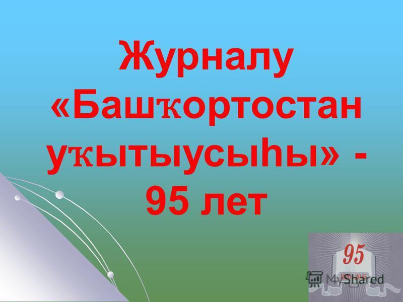 Журналу «Баш ҡ ортостан у ҡ ытыусыһы» - 95 лет