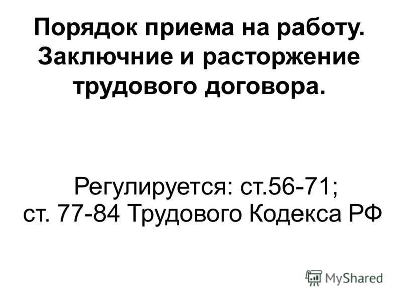 Порядок приема на работу. Заключние и расторжение трудового договора. Регулируется: ст.56-71; ст. 77-84 Трудового Кодекса РФ