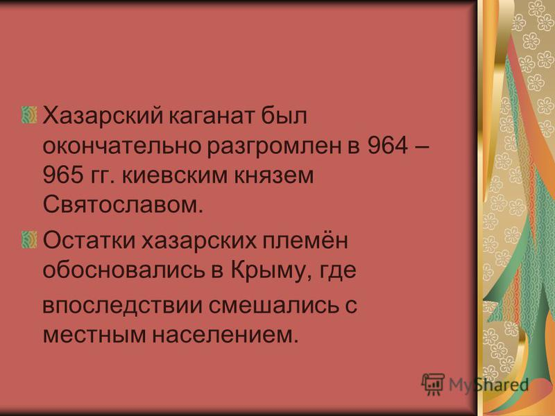 Хазарский каганат был окончательно разгромлен в 964 – 965 гг. киевским князем Святославом. Остатки хазарских племён обосновались в Крыму, где впоследствии смешались с местным населением.