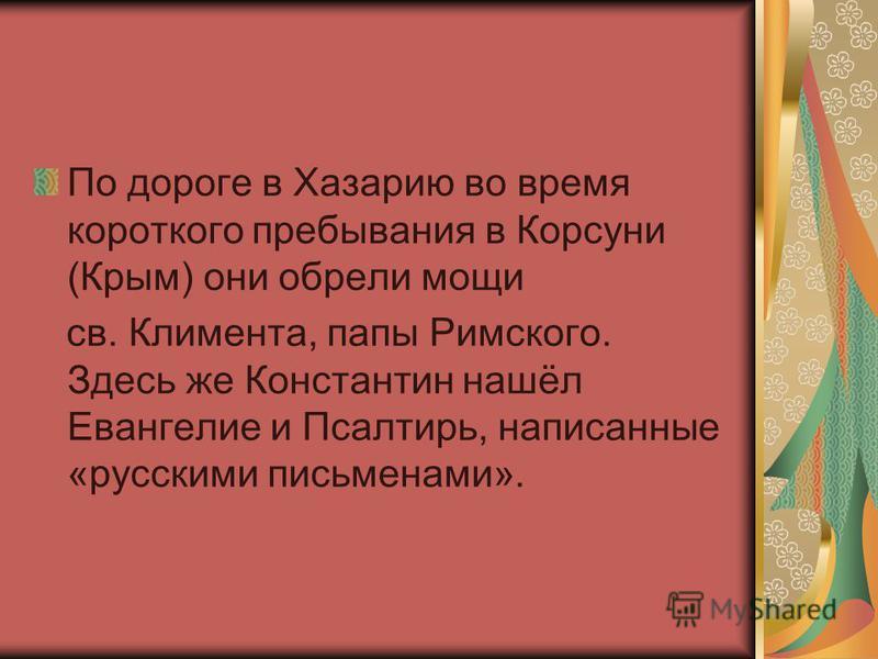 По дороге в Хазарию во время короткого пребывания в Корсуни (Крым) они обрели мощи св. Климента, папы Римского. Здесь же Константин нашёл Евангелие и Псалтирь, написанные «русскими письменами».