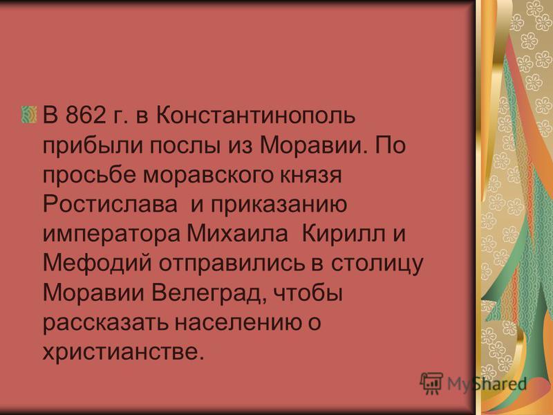 В 862 г. в Константинополь прибыли послы из Моравии. По просьбе моравского князя Ростислава и приказанию императора Михаила Кирилл и Мефодий отправились в столицу Моравии Велеград, чтобы рассказать населению о христианстве.