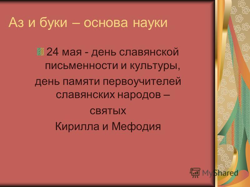 Аз и буки – основа науки 24 мая - день славянской письменности и культуры, день памяти первоучителей славянских народов – святых Кирилла и Мефодия