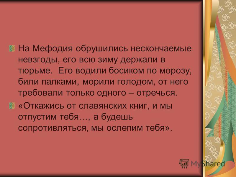 На Мефодия обрушились нескончаемые невзгоды, его всю зиму держали в тюрьме. Его водили босиком по морозу, били палками, морили голодом, от него требовали только одного – отречься. «Откажись от славянских книг, и мы отпустим тебя…, а будешь сопротивля