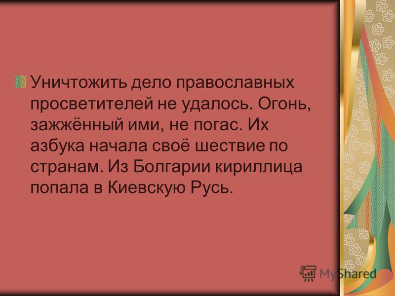 Уничтожить дело православных просветителей не удалось. Огонь, зажжённый ими, не погас. Их азбука начала своё шествие по странам. Из Болгарии кириллица попала в Киевскую Русь.