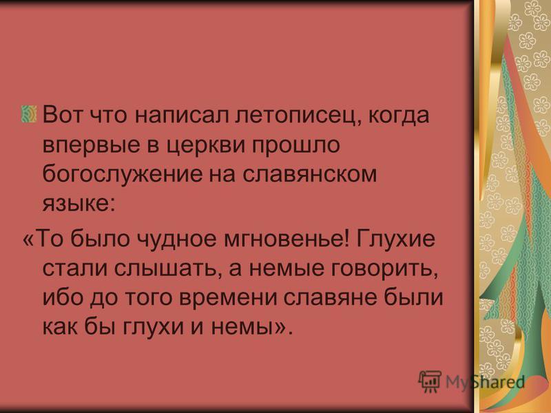 Вот что написал летописец, когда впервые в церкви прошло богослужение на славянском языке: «То было чудное мгновенье! Глухие стали слышать, а немые говорить, ибо до того времени славяне были как бы глухи и немы».