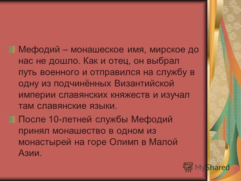 Мефодий – монашеское имя, мирское до нас не дошло. Как и отец, он выбрал путь военного и отправился на службу в одну из подчинённых Византийской империи славянских княжеств и изучал там славянские языки. После 10-летней службы Мефодий принял монашест