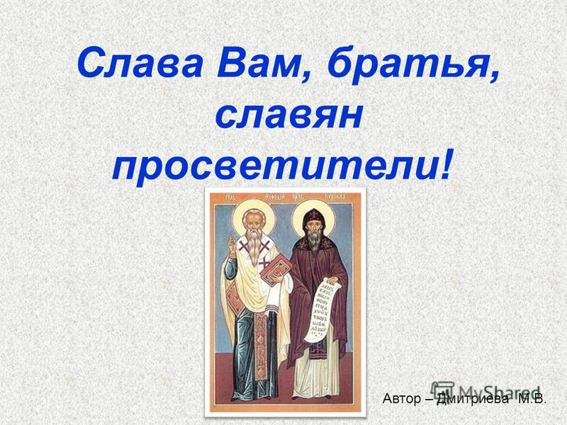 Слава Вам, братья, славян просветители! Автор – Дмитриева М.В.