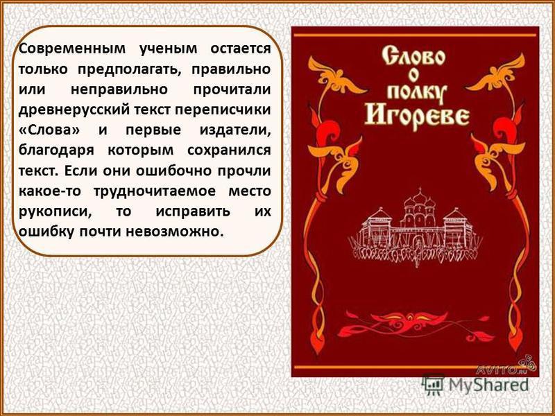 С момента своего открытия «Слово» находится в центре внимания литераторов и историков, изучающих жизнь Древней Руси. «Слово» представляет немало трудностей для исследователей. В этом памятнике есть целый ряд так называемых «темнех мест» отрывков, смы