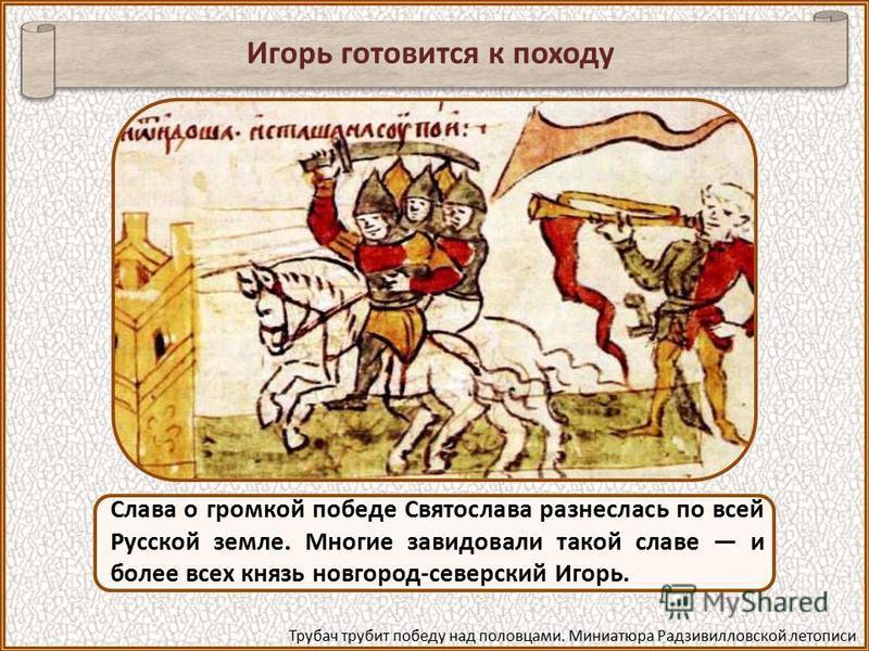 В 1184 году князья южной России во главе со Святославом киевским, троюроднем братом Игоря, пошли против половцев, одержали крупную победу и взяли в плен 7 тысяч человек, в том числе 417 половецких князьков и даже знаменитого хана Кобяка, множество ло