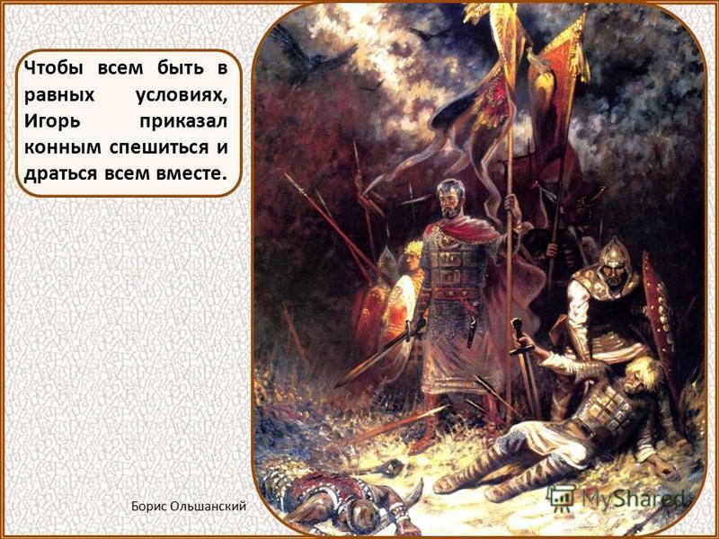 Речь Игоря перед битвой полна заботы о «чернех людях», то есть о простых ратниках, о крестьянах. Он сказал: «Если погибнем или убежим, а чернех людей покинем, то на не будет грех... Пойдем! Но или умрем, или живы будем на едином месте». Рыженко П.В.