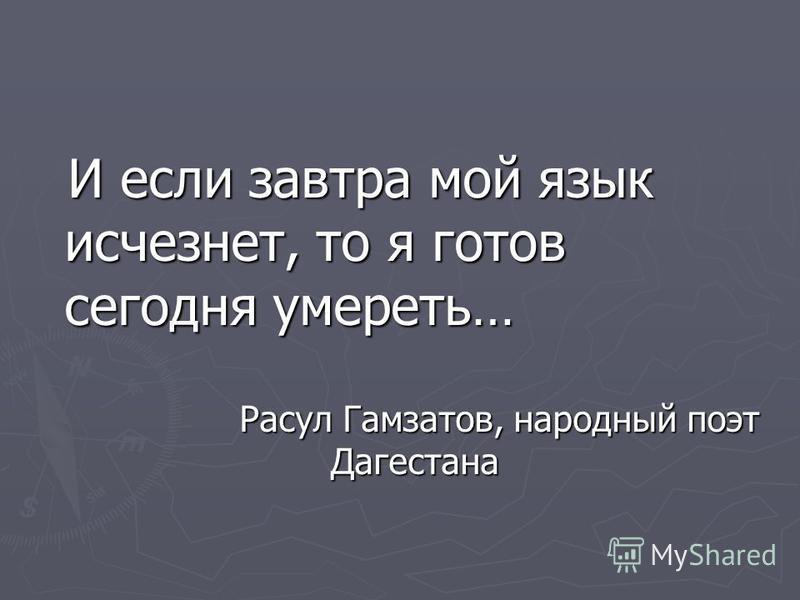 И если завтра мой язык исчезнет, то я готов сегодня умереть… И если завтра мой язык исчезнет, то я готов сегодня умереть… Расул Гамзатов, народный поэт Дагестана Расул Гамзатов, народный поэт Дагестана