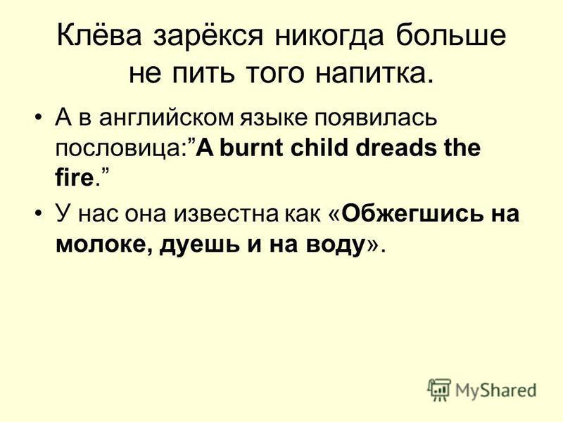 Клёва зарёкся никогда больше не пить того напитка. А в английском языке появилась пословица:A burnt child dreads the fire. У нас она известна как «Обжегшись на молоке, дуешь и на воду».
