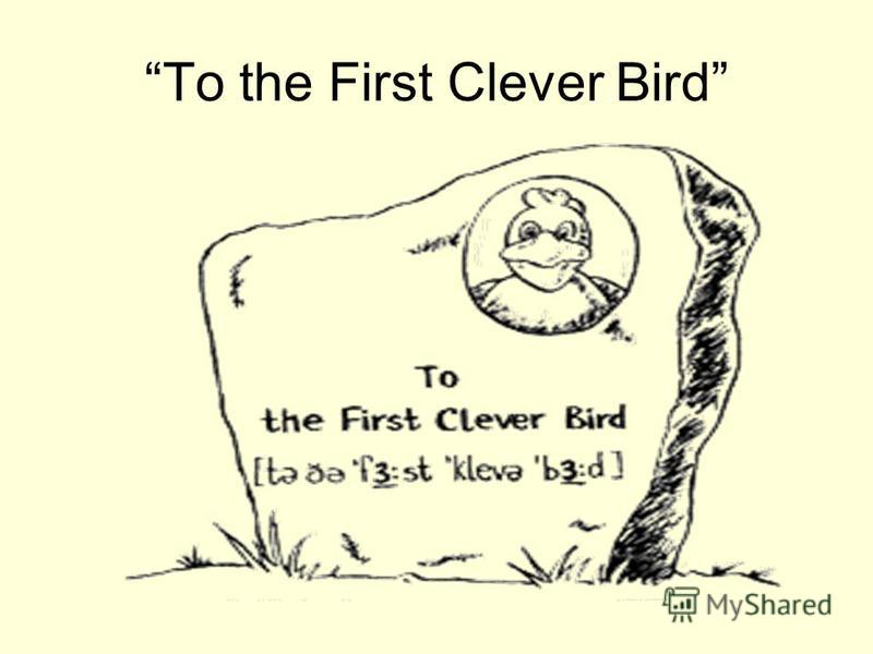 To the First Clever Bird