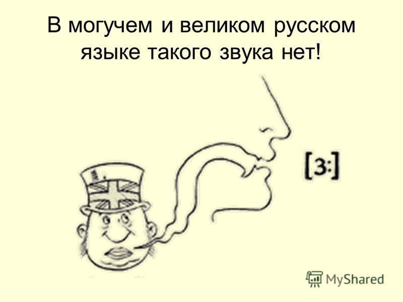 В могучем и великом русском языке такого звука нет!