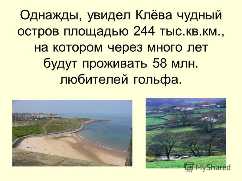 Однажды, увидел Клёва чудный остров площадью 244 тыс.кв.км., на котором через много лет будут проживать 58 млн. любителей гольфа.