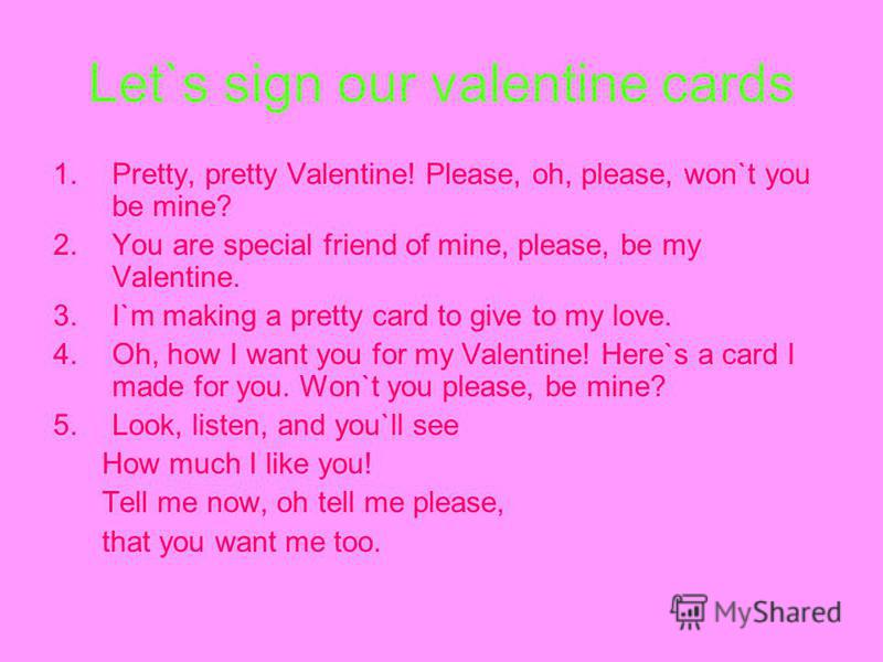 Let`s sign our valentine cards 1.Pretty, pretty Valentine! Please, oh, please, won`t you be mine? 2.You are special friend of mine, please, be my Valentine. 3.I`m making a pretty card to give to my love. 4.Oh, how I want you for my Valentine! Here`s