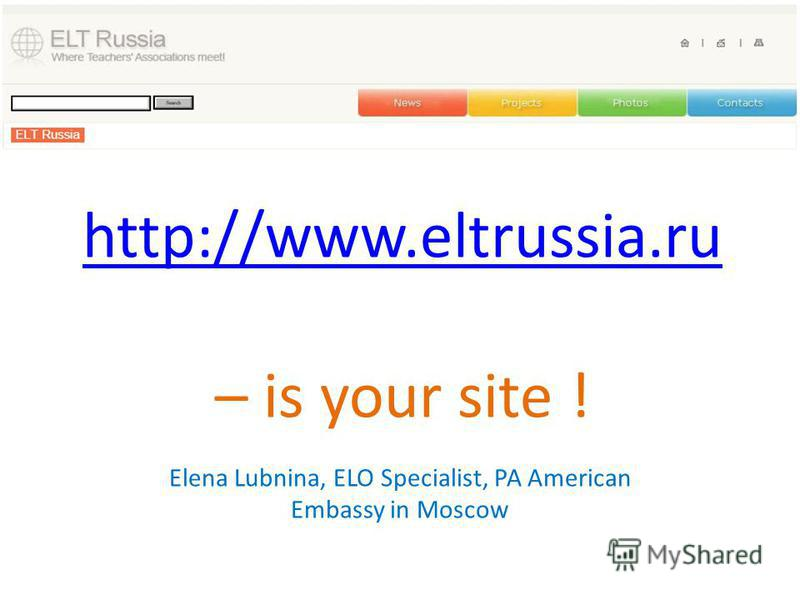 http://www.eltrussia.ru http://www.eltrussia.ru – is your site ! Elena Lubnina, ELO Specialist, PA American Embassy in Moscow