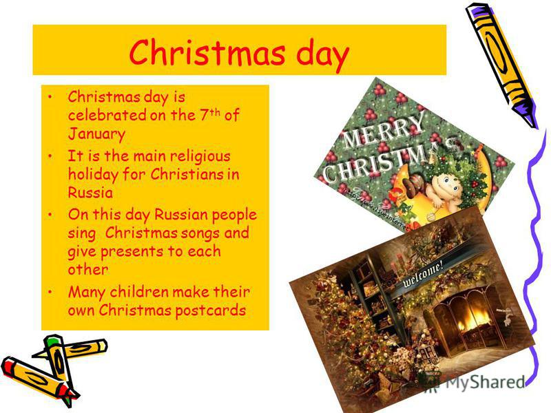 Christmas day Christmas day is celebrated on the 7 th of January It is the main religious holiday for Christians in Russia On this day Russian people sing Christmas songs and give presents to each other Many children make their own Christmas postcard