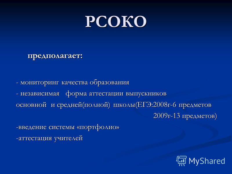 РСОКО предполагает: - мониторинг качества образования - независимая форма аттестации выпускников основной и средней(полной) школы(ЕГЭ:2008 г-6 предметов 2009 г-13 предметов) 2009 г-13 предметов) -введение системы «портфолио» -аттестация учителей