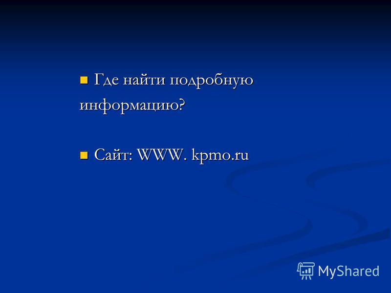 Где найти подробную Где найти подробную информацию? Сайт: WWW. kpmo.ru Сайт: WWW. kpmo.ru