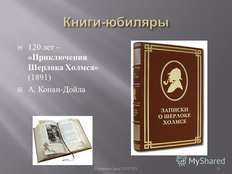 Памятные даты 2010/201133 120 лет – « Приключения Шерлока Холмса » (1891) А. Конан - Дойла