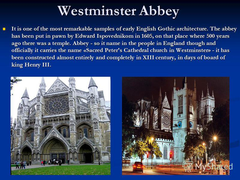 Westminster Abbey It is one of the most remarkable samples of early English Gothic architecture. The abbey has been put in pawn by Edward Ispovednikom in 1605, on that place where 500 years ago there was a temple. Abbey - so it name in the people in