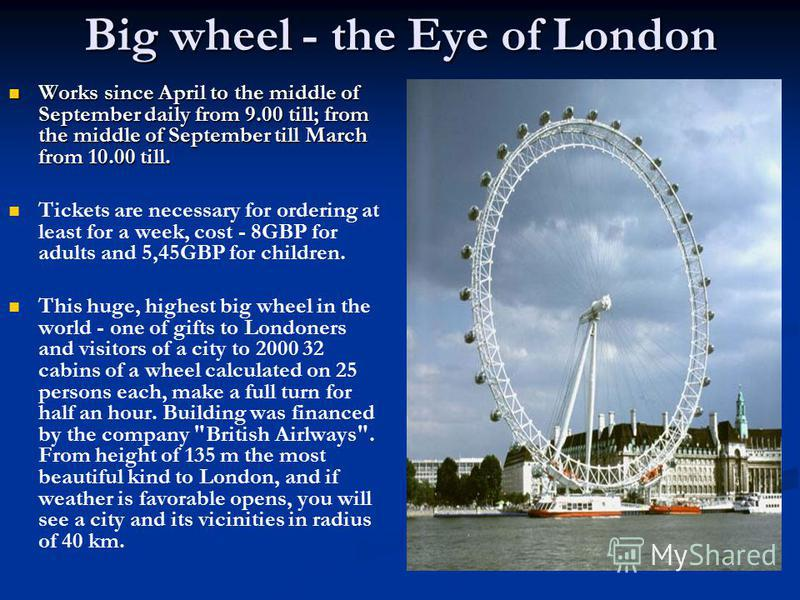 Big wheel - the Eye of London Works since April to the middle of September daily from 9.00 till; from the middle of September till March from 10.00 till. Works since April to the middle of September daily from 9.00 till; from the middle of September