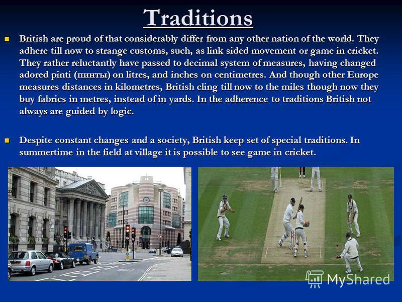 Traditions British are proud of that considerably differ from any other nation of the world. They adhere till now to strange customs, such, as link sided movement or game in cricket. They rather reluctantly have passed to decimal system of measures,