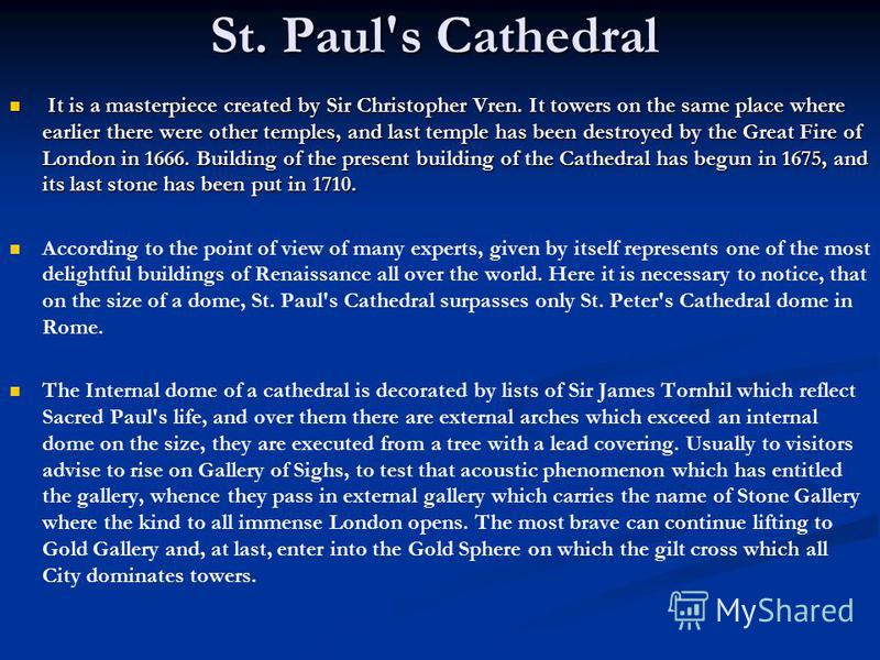 St. Paul's Cathedral It is a masterpiece created by Sir Christopher Vren. It towers on the same place where earlier there were other temples, and last temple has been destroyed by the Great Fire of London in 1666. Building of the present building of