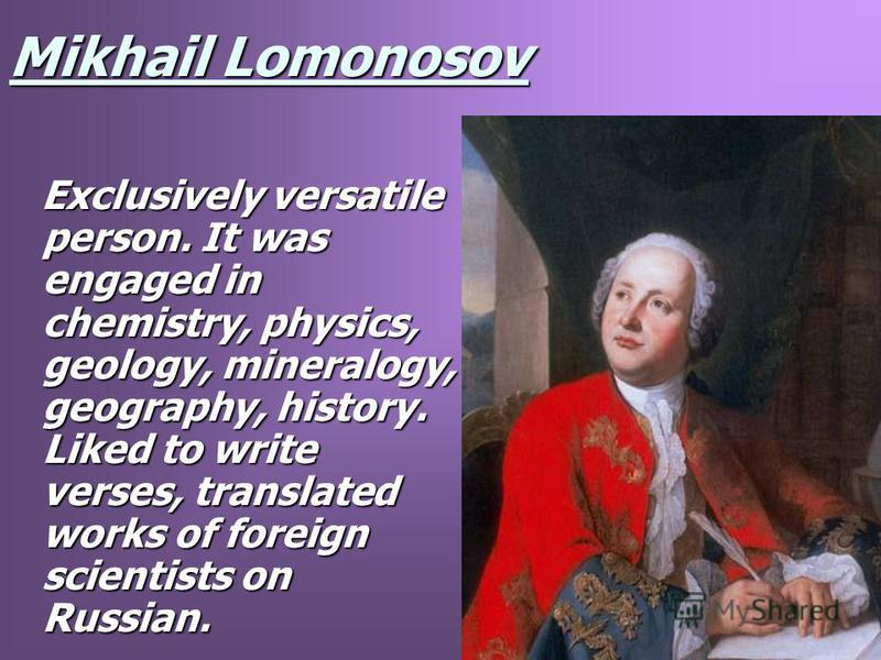 Mikhail Lomonosov Exclusively versatile person. It was engaged in chemistry, physics, geology, mineralogy, geography, history. Liked to write verses, translated works of foreign scientists on Russian. Exclusively versatile person. It was engaged in c