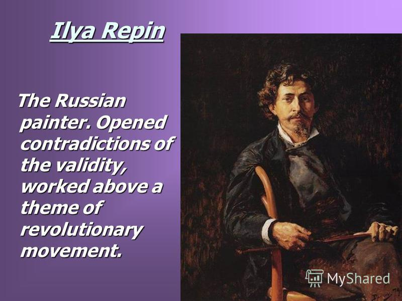 Ilya Repin The Russian painter. Opened contradictions of the validity, worked above a theme of revolutionary movement. The Russian painter. Opened contradictions of the validity, worked above a theme of revolutionary movement.
