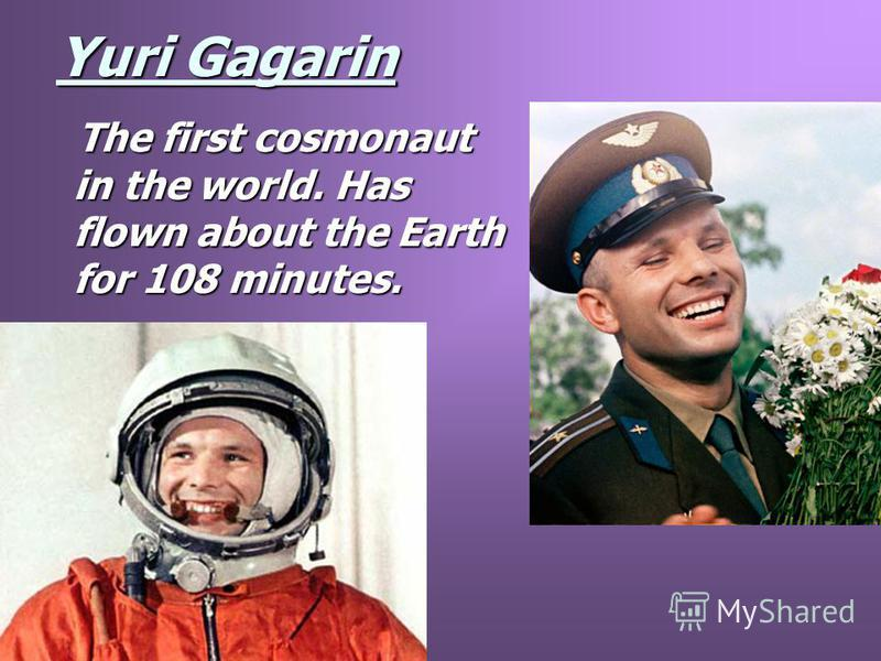 Yuri Gagarin The first cosmonaut in the world. Has flown about the Earth for 108 minutes. The first cosmonaut in the world. Has flown about the Earth for 108 minutes.
