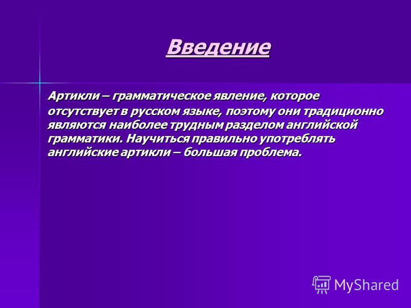 Введение Артикли – грамматическое явление, которое отсутствует в русском языке, поэтому они традиционно являются наиболее трудным разделом английской грамматики. Научиться правильно употреблять английские артикли – большая проблема. Артикли – граммат