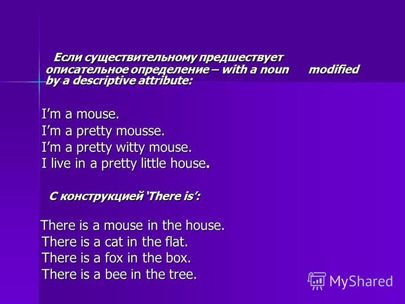 Если существительному предшествует описательное определение – with a noun modified by a descriptive attribute: Если существительному предшествует описательное определение – with a noun modified by a descriptive attribute: Im a mouse. Im a mouse. Im a